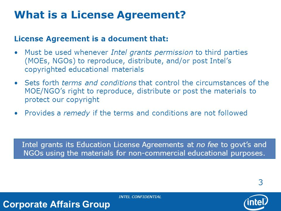 Corporate Affairs Group INTEL CONFIDENTIAL 4 Education License Agreement information accessible in a variety of ways: CAG MOSS site: Quick Links http://moss.amr.ith.intel.com/sites/CAG/default.aspx CAG MOSS site: Program Management Office http://moss.amr.ith.intel.com/sites/CAG/Program_Mngmt/default.aspx CAG Education Dashboard http://cagdashboard.intel.com/Education/Indicators/EnterCurrentYearData.aspx