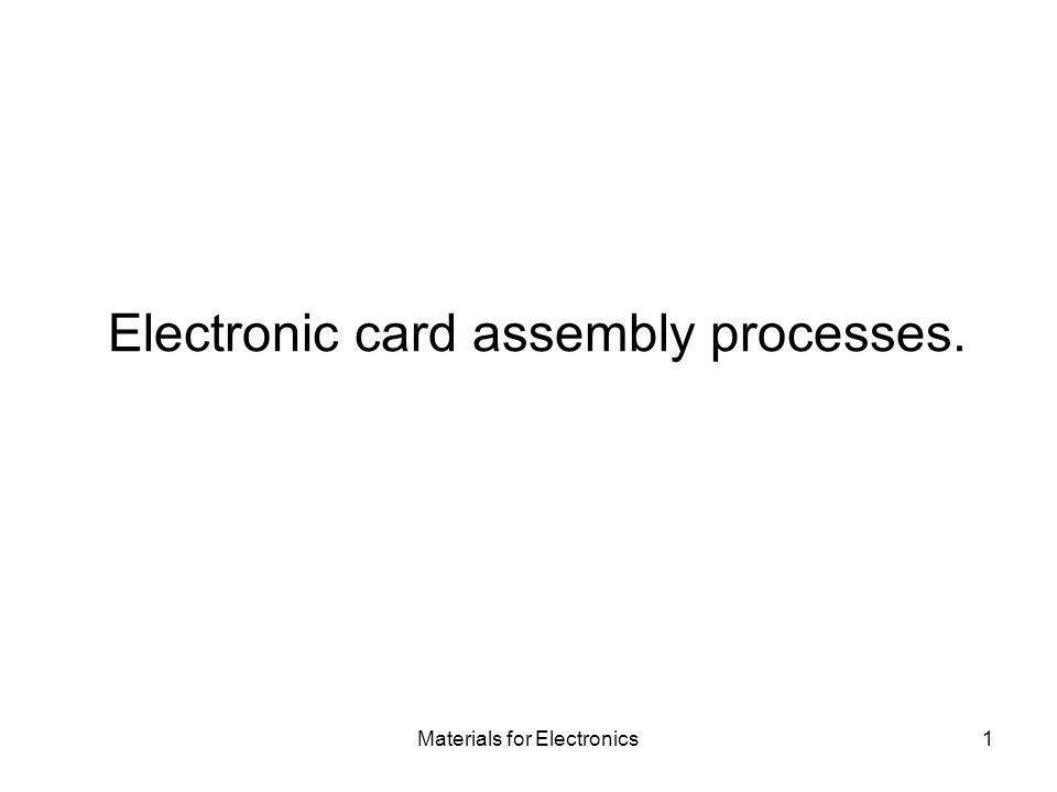 Materials for Electronics1 Electronic card assembly processes.
