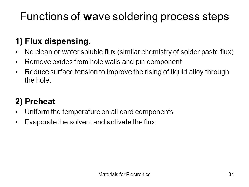 Materials for Electronics34 Functions of wave soldering process steps 1) Flux dispensing. No clean or water soluble flux (similar chemistry of solder