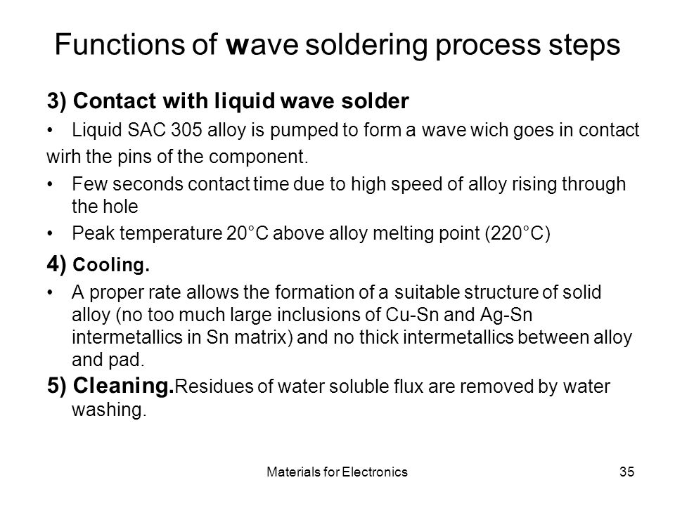 Materials for Electronics35 Functions of wave soldering process steps 3) Contact with liquid wave solder Liquid SAC 305 alloy is pumped to form a wave wich goes in contact wirh the pins of the component.