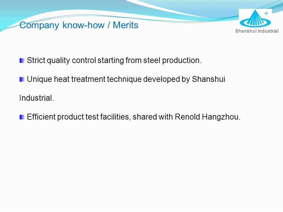Strict quality control starting from steel production. Unique heat treatment technique developed by Shanshui Industrial. Efficient product test facili