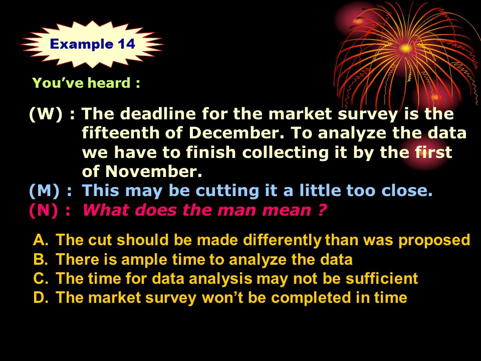 (W) : The deadline for the market survey is the fifteenth of December.