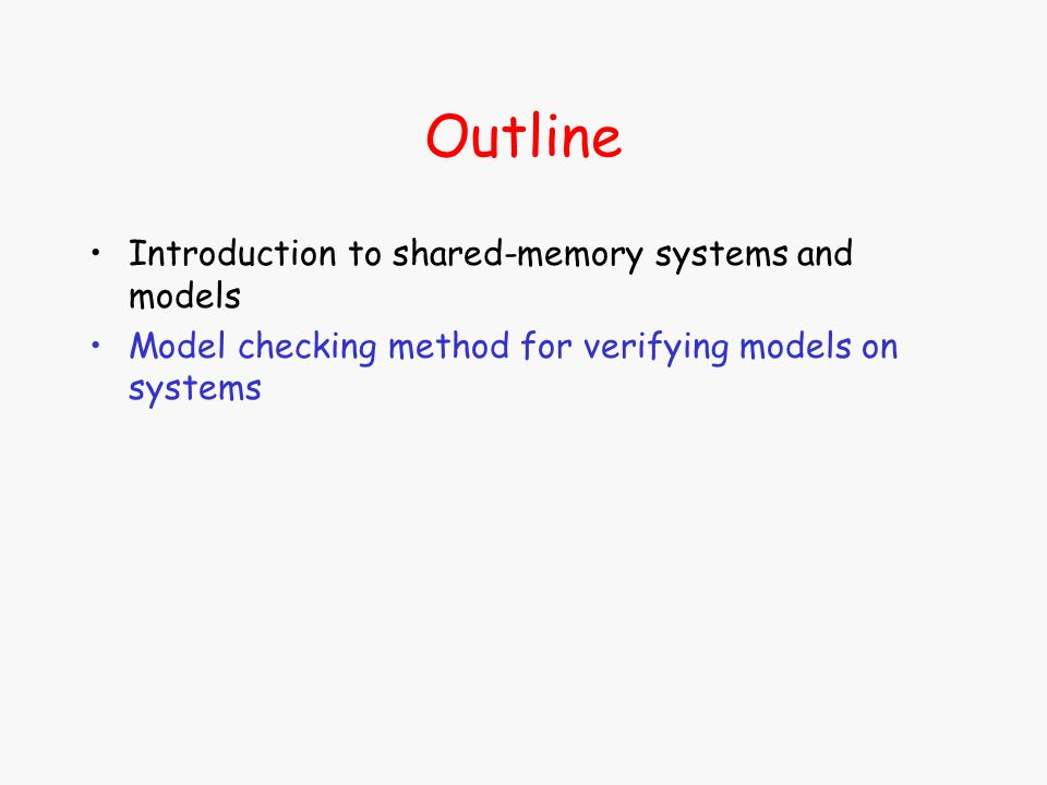 Outline Introduction to shared-memory systems and models Model checking method for verifying models on systems