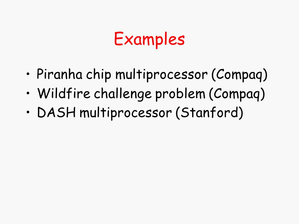 Examples Piranha chip multiprocessor (Compaq) Wildfire challenge problem (Compaq) DASH multiprocessor (Stanford)