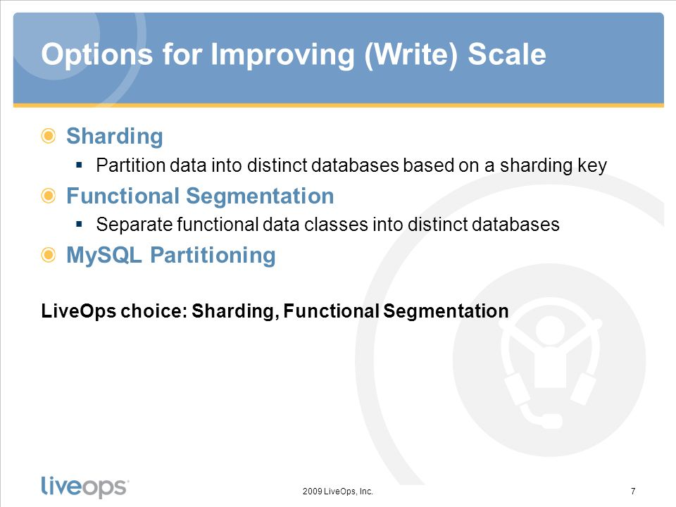Options for Improving (Write) Scale Sharding Partition data into distinct databases based on a sharding key Functional Segmentation Separate functional data classes into distinct databases MySQL Partitioning LiveOps choice: Sharding, Functional Segmentation 2009 LiveOps, Inc.7