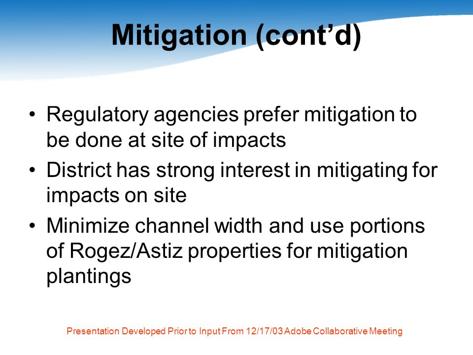 Presentation Developed Prior to Input From 12/17/03 Adobe Collaborative Meeting Mitigation (contd) Regulatory agencies prefer mitigation to be done at site of impacts District has strong interest in mitigating for impacts on site Minimize channel width and use portions of Rogez/Astiz properties for mitigation plantings