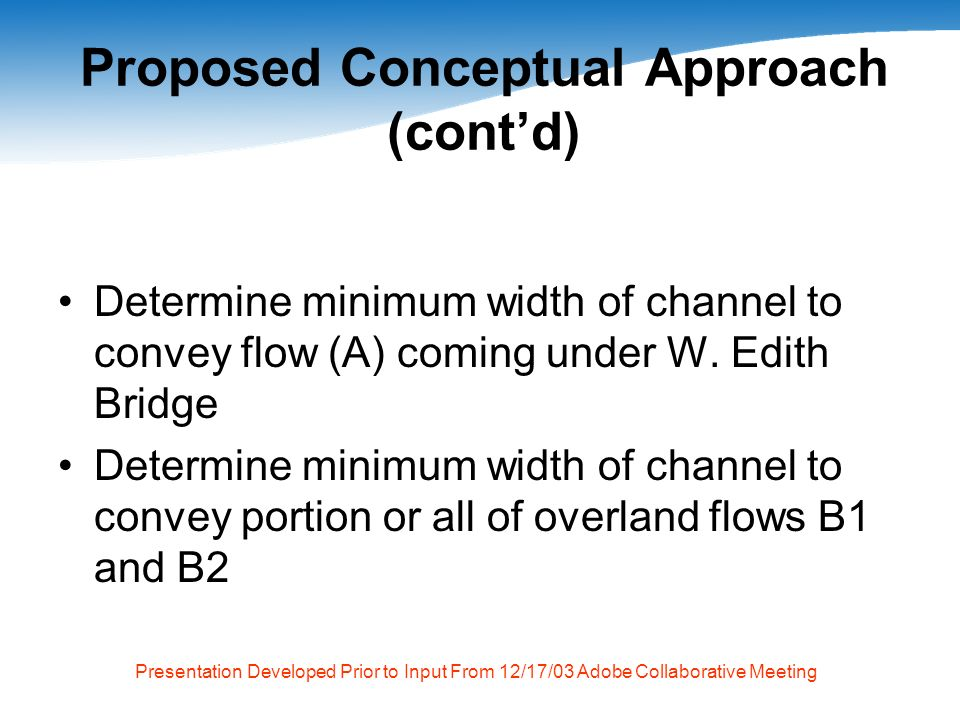 Presentation Developed Prior to Input From 12/17/03 Adobe Collaborative Meeting Proposed Conceptual Approach (contd) Determine minimum width of channel to convey flow (A) coming under W.