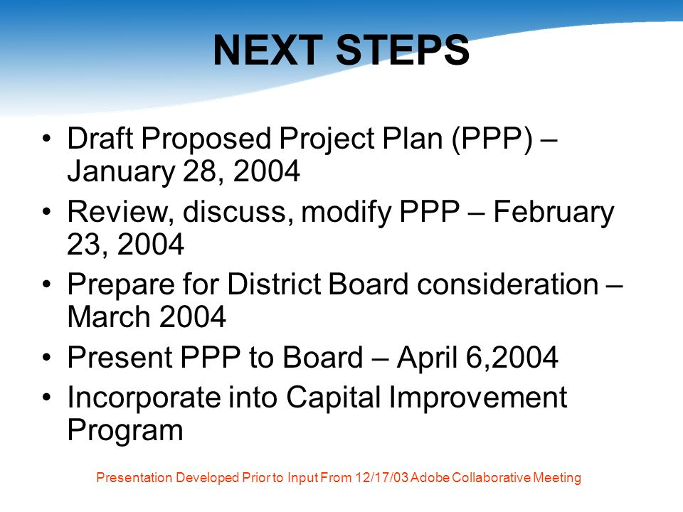 Presentation Developed Prior to Input From 12/17/03 Adobe Collaborative Meeting NEXT STEPS Draft Proposed Project Plan (PPP) – January 28, 2004 Review, discuss, modify PPP – February 23, 2004 Prepare for District Board consideration – March 2004 Present PPP to Board – April 6,2004 Incorporate into Capital Improvement Program