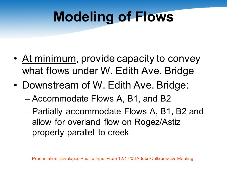 Presentation Developed Prior to Input From 12/17/03 Adobe Collaborative Meeting Top of Bank Boundaries Before moving forward, there must be agreement on allowable top-of-bank margin for proposed project –Line 1 – twice width of existing creek –Line 2 – matches width of creek d/s of Robleda Drain –Line 3 – Swansons 1% top-of-bank