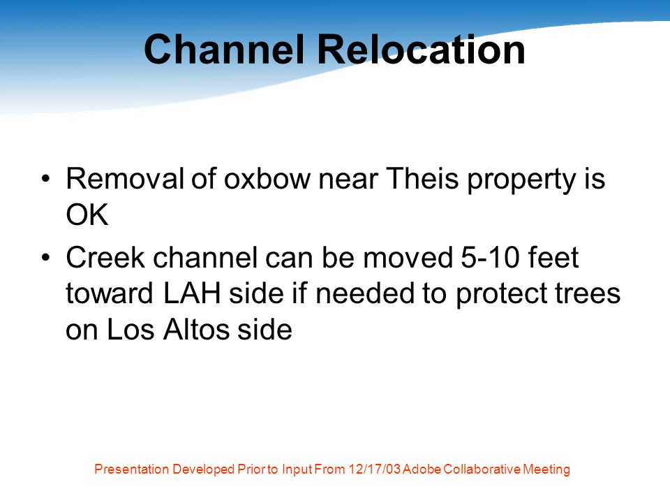 Presentation Developed Prior to Input From 12/17/03 Adobe Collaborative Meeting Channel Relocation Removal of oxbow near Theis property is OK Creek channel can be moved 5-10 feet toward LAH side if needed to protect trees on Los Altos side