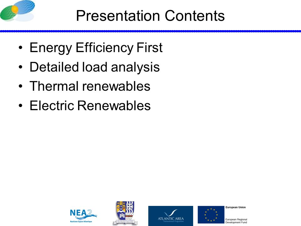 Presentation Contents Energy Efficiency First Detailed load analysis Thermal renewables Electric Renewables