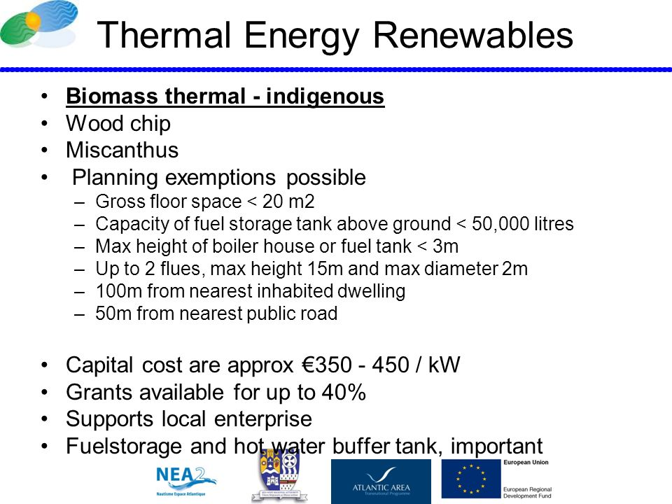 Thermal Energy Renewables Biomass thermal - indigenous Wood chip Miscanthus Planning exemptions possible –Gross floor space < 20 m2 –Capacity of fuel storage tank above ground < 50,000 litres –Max height of boiler house or fuel tank < 3m –Up to 2 flues, max height 15m and max diameter 2m –100m from nearest inhabited dwelling –50m from nearest public road Capital cost are approx 350 - 450 / kW Grants available for up to 40% Supports local enterprise Fuelstorage and hot water buffer tank, important