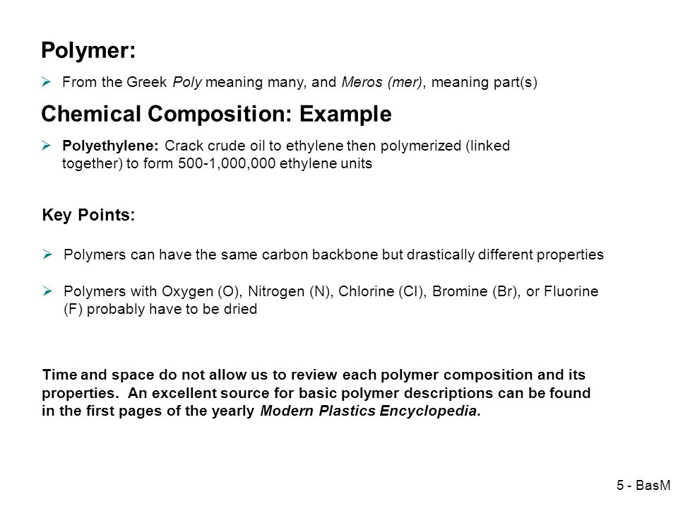 5 - BasM Polymer: From the Greek Poly meaning many, and Meros (mer), meaning part(s) Chemical Composition: Example Polyethylene: Crack crude oil to et