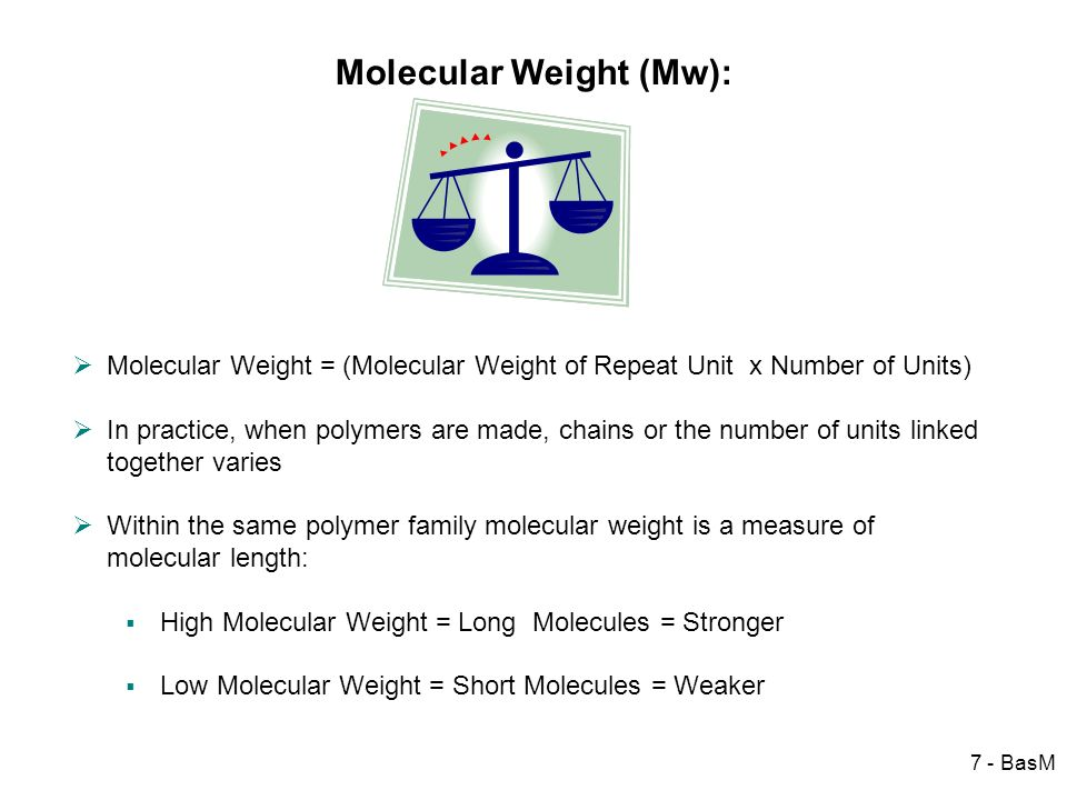 7 - BasM Molecular Weight (Mw): Molecular Weight = (Molecular Weight of Repeat Unit x Number of Units) In practice, when polymers are made, chains or