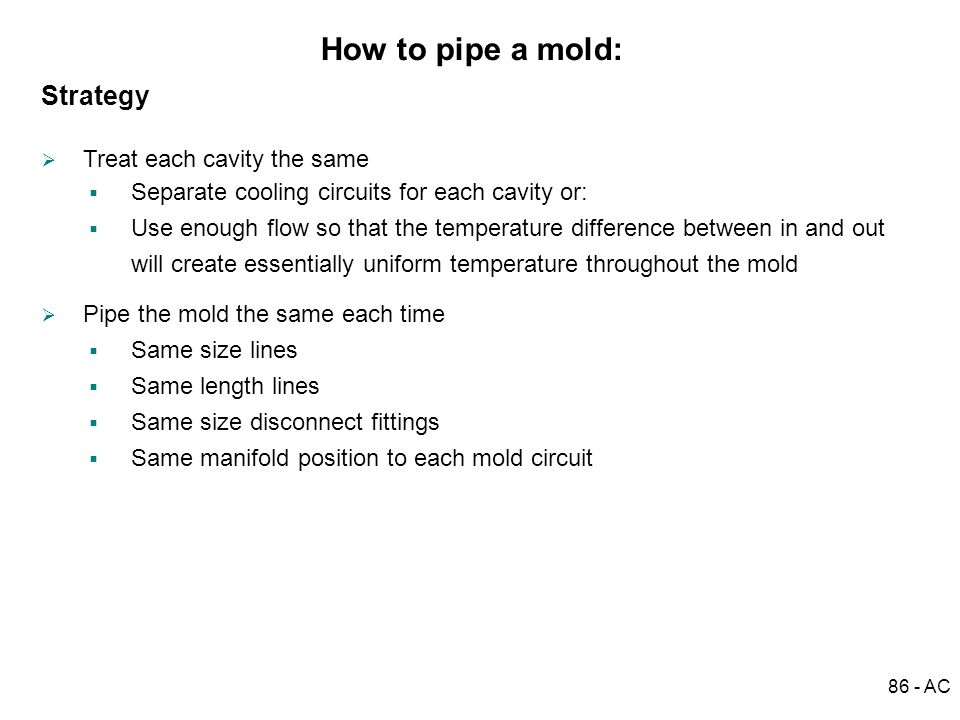 86 - AC How to pipe a mold: Strategy Treat each cavity the same Pipe the mold the same each time Separate cooling circuits for each cavity or: Use eno