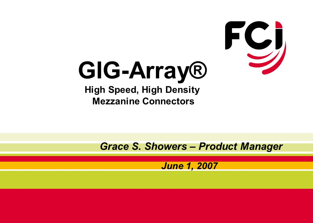 GIG-Array® High Speed, High Density Mezzanine Connectors June 1, 2007 Grace S. Showers – Product Manager
