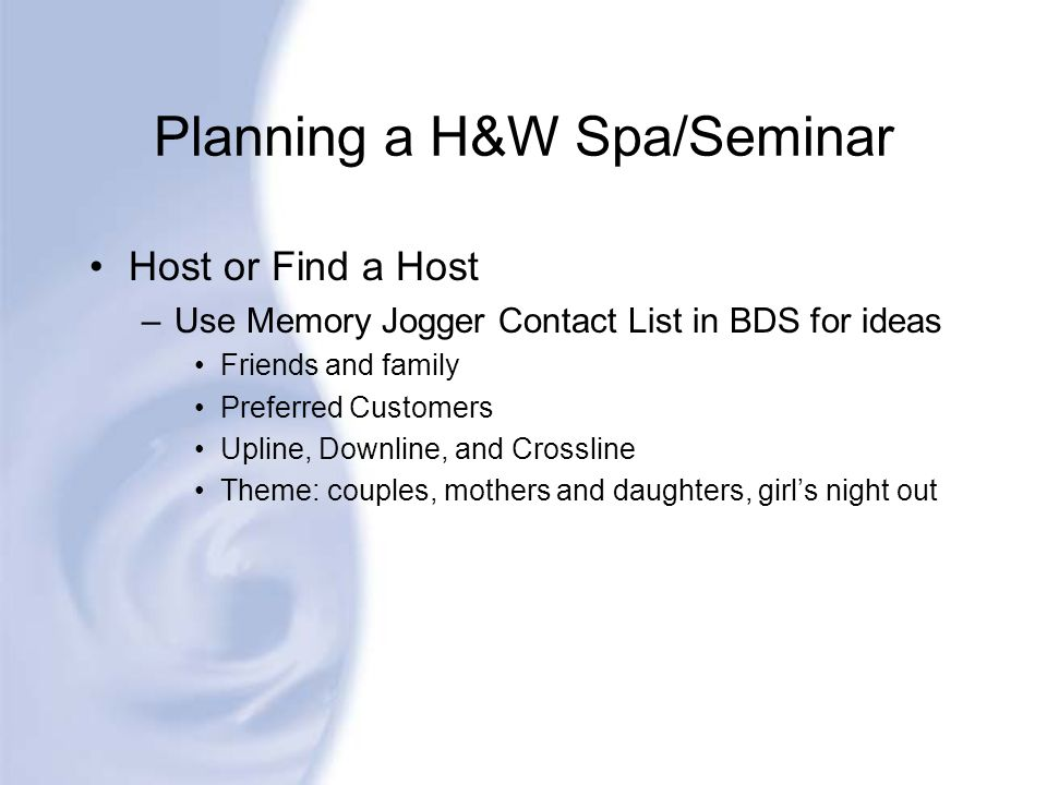 Planning a H&W Spa/Seminar Host or Find a Host –Use Memory Jogger Contact List in BDS for ideas Friends and family Preferred Customers Upline, Downlin