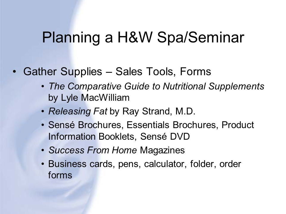 Planning a H&W Spa/Seminar Gather Supplies – Sales Tools, Forms The Comparative Guide to Nutritional Supplements by Lyle MacWilliam Releasing Fat by R