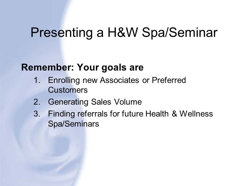 Presenting a H&W Spa/Seminar Remember: Your goals are 1.Enrolling new Associates or Preferred Customers 2.Generating Sales Volume 3.Finding referrals