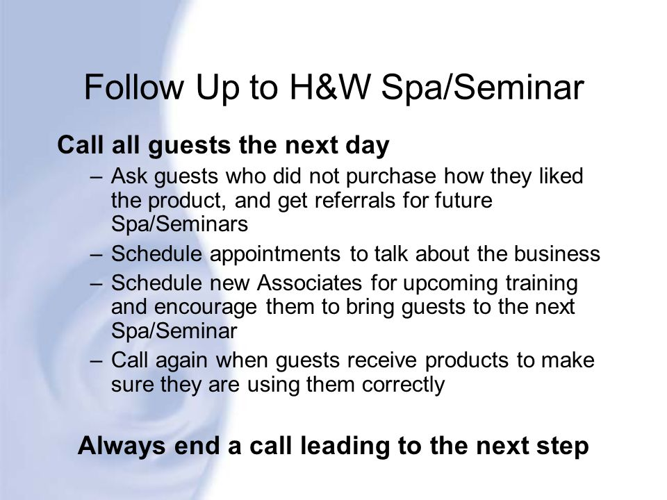 Follow Up to H&W Spa/Seminar Call all guests the next day –Ask guests who did not purchase how they liked the product, and get referrals for future Sp
