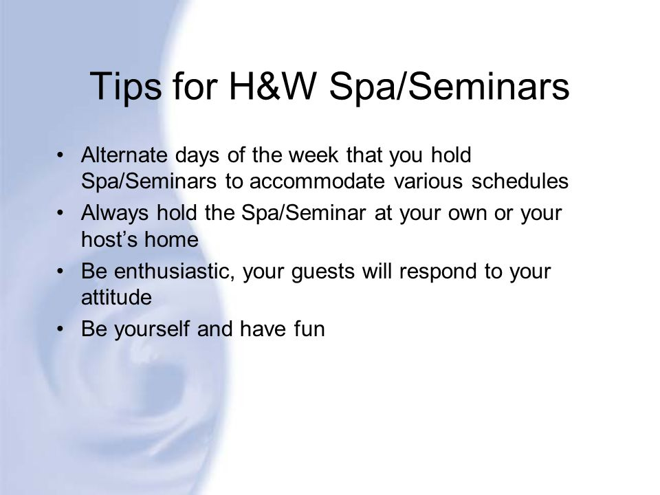 Tips for H&W Spa/Seminars Alternate days of the week that you hold Spa/Seminars to accommodate various schedules Always hold the Spa/Seminar at your o