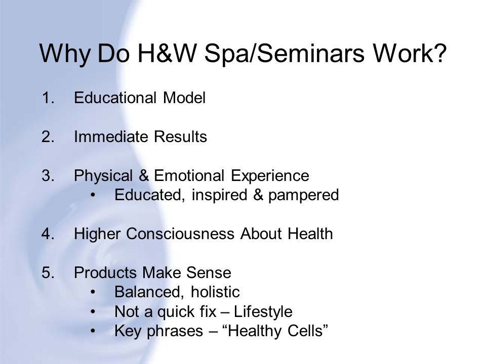 Why Do H&W Spa/Seminars Work? 1.Educational Model 2.Immediate Results 3.Physical & Emotional Experience Educated, inspired & pampered 4.Higher Conscio