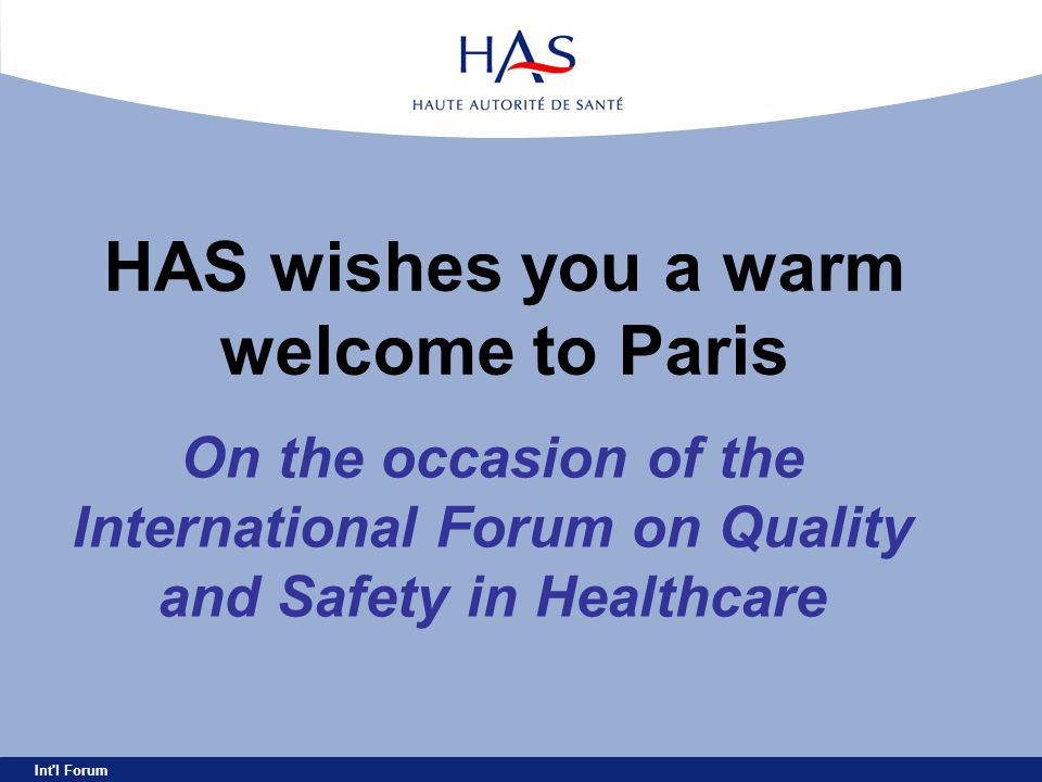 Int'l Forum HAS wishes you a warm welcome to Paris On the occasion of the International Forum on Quality and Safety in Healthcare