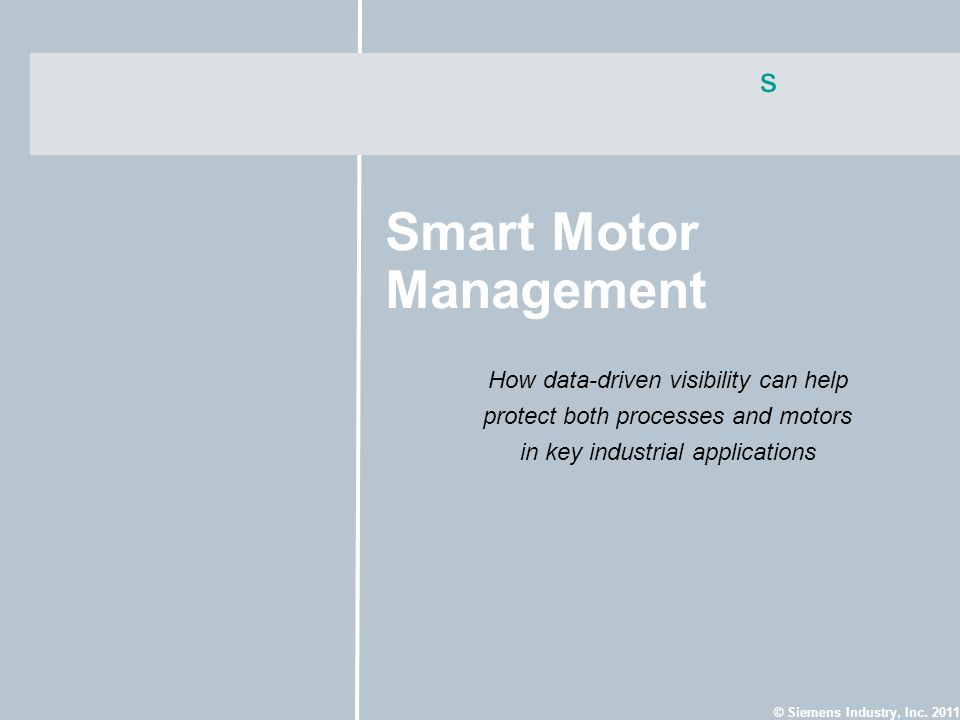 s © Siemens Industry, Inc. 2011 Smart Motor Management How data-driven visibility can help protect both processes and motors in key industrial applica