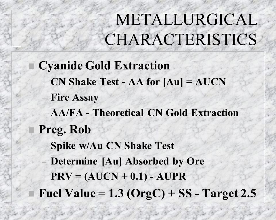 METALLURGICAL CHARACTERISTICS n Cyanide Gold Extraction – CN Shake Test - AA for [Au] = AUCN – Fire Assay – AA/FA - Theoretical CN Gold Extraction n P