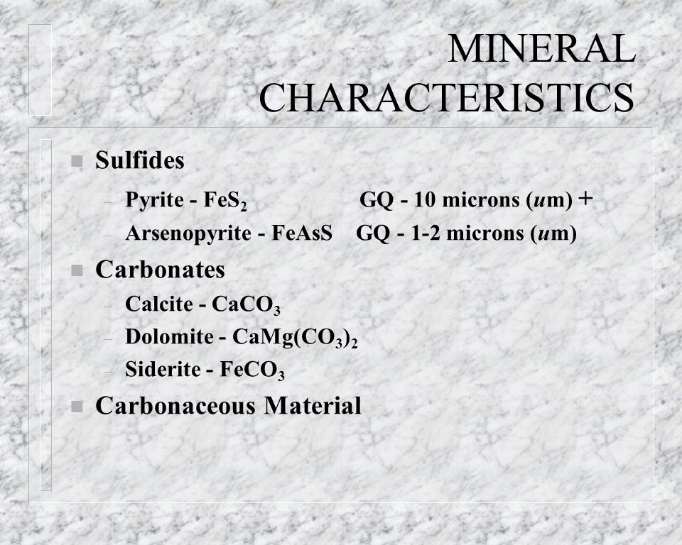 MINERAL CHARACTERISTICS n Sulfides – Pyrite - FeS 2 GQ - 10 microns (um) + – Arsenopyrite - FeAsS GQ - 1-2 microns (um) n Carbonates – Calcite - CaCO