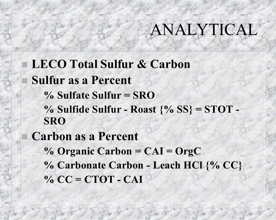ANALYTICAL n LECO Total Sulfur & Carbon n Sulfur as a Percent – % Sulfate Sulfur = SRO – % Sulfide Sulfur - Roast {% SS} = STOT - SRO n Carbon as a Pe