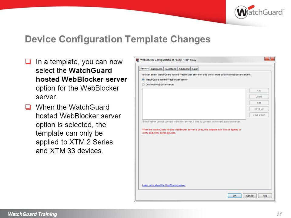 Device Configuration Template Changes In a template, you can now select the WatchGuard hosted WebBlocker server option for the WebBlocker server. When