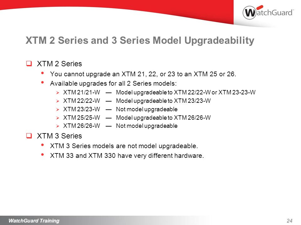 XTM 2 Series and 3 Series Model Upgradeability XTM 2 Series You cannot upgrade an XTM 21, 22, or 23 to an XTM 25 or 26. Available upgrades for all 2 S
