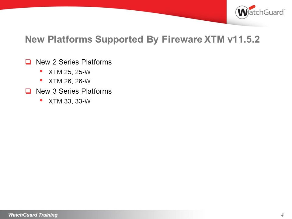 New Platforms Supported By Fireware XTM v11.5.2 New 2 Series Platforms XTM 25, 25-W XTM 26, 26-W New 3 Series Platforms XTM 33, 33-W WatchGuard Traini