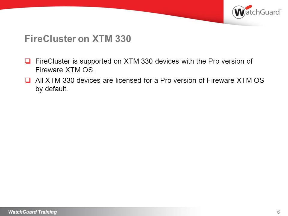 FireCluster on XTM 330 FireCluster is supported on XTM 330 devices with the Pro version of Fireware XTM OS. All XTM 330 devices are licensed for a Pro