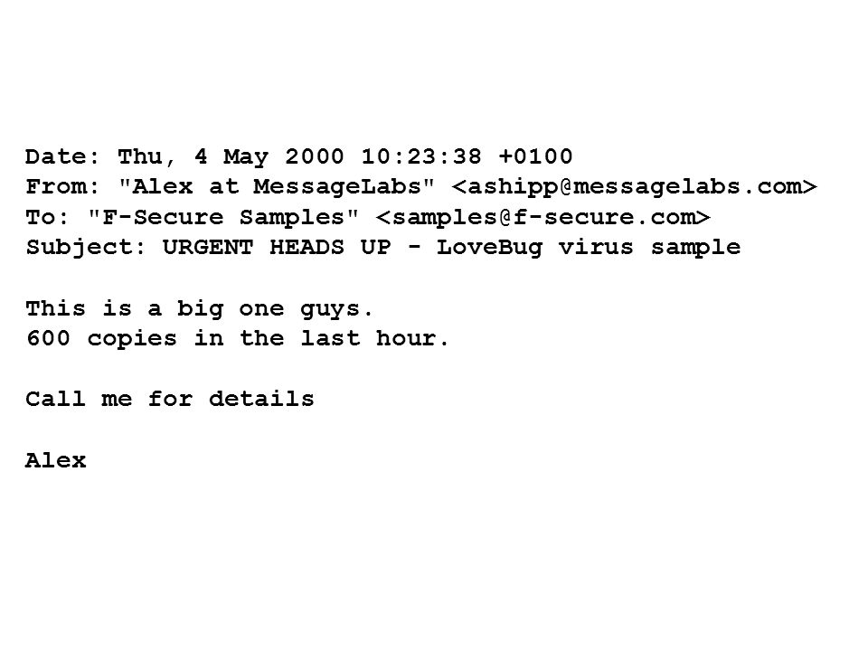Date: Thu, 4 May 2000 10:23:38 +0100 From: Alex at MessageLabs To: F-Secure Samples Subject: URGENT HEADS UP - LoveBug virus sample This is a big one guys.
