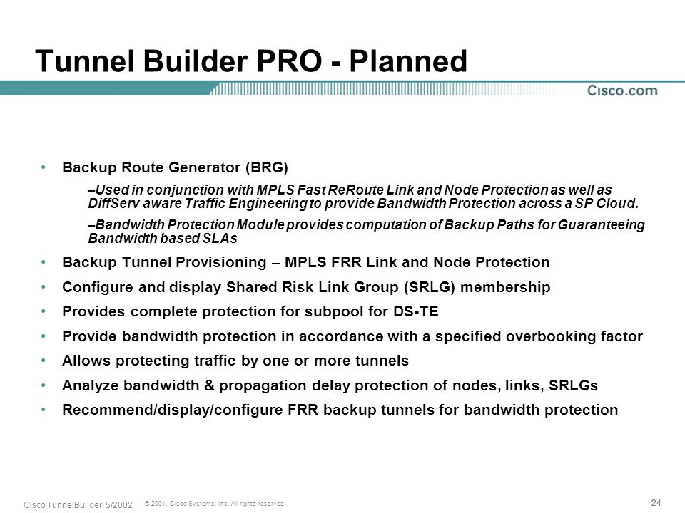 24 © 2001, Cisco Systems, Inc. All rights reserved. Cisco TunnelBuilder, 5/2002 Tunnel Builder PRO - Planned Backup Route Generator (BRG) –Used in con