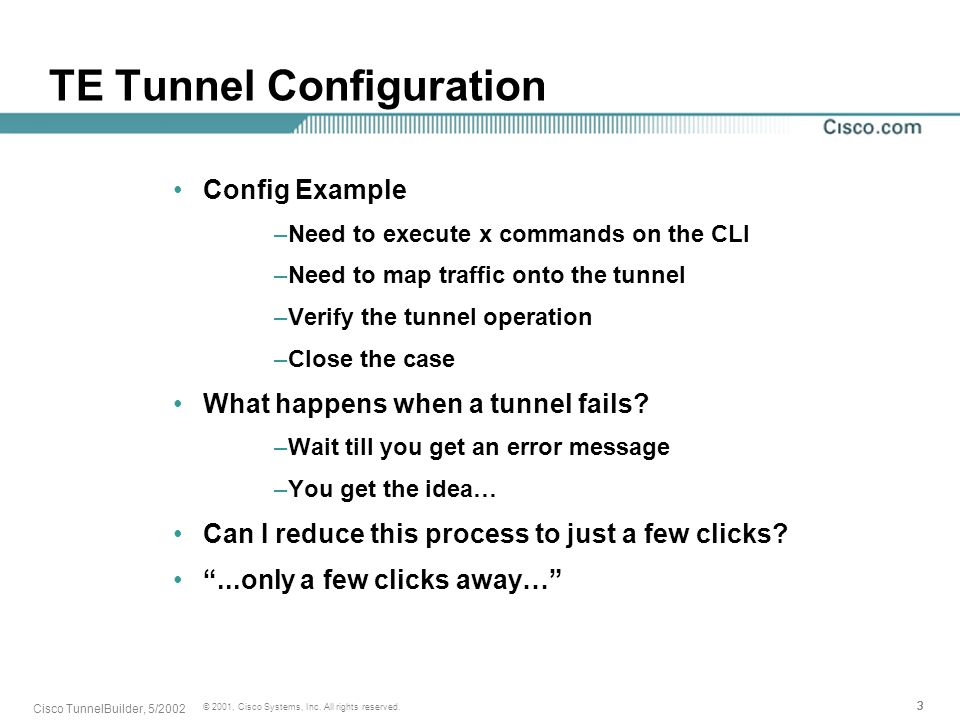333 © 2001, Cisco Systems, Inc. All rights reserved. Cisco TunnelBuilder, 5/2002 TE Tunnel Configuration Config Example –Need to execute x commands on