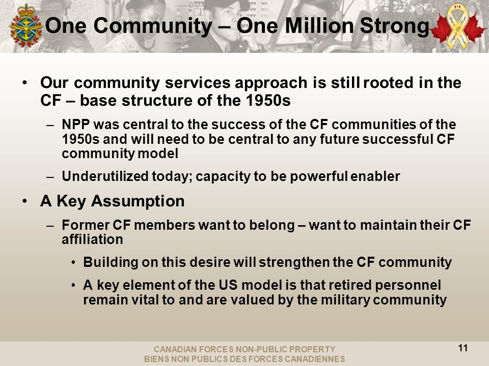 CANADIAN FORCES NON-PUBLIC PROPERTY BIENS NON PUBLICS DES FORCES CANADIENNES Our community services approach is still rooted in the CF – base structure of the 1950s –NPP was central to the success of the CF communities of the 1950s and will need to be central to any future successful CF community model –Underutilized today; capacity to be powerful enabler A Key Assumption –Former CF members want to belong – want to maintain their CF affiliation Building on this desire will strengthen the CF community A key element of the US model is that retired personnel remain vital to and are valued by the military community One Community – One Million Strong 11