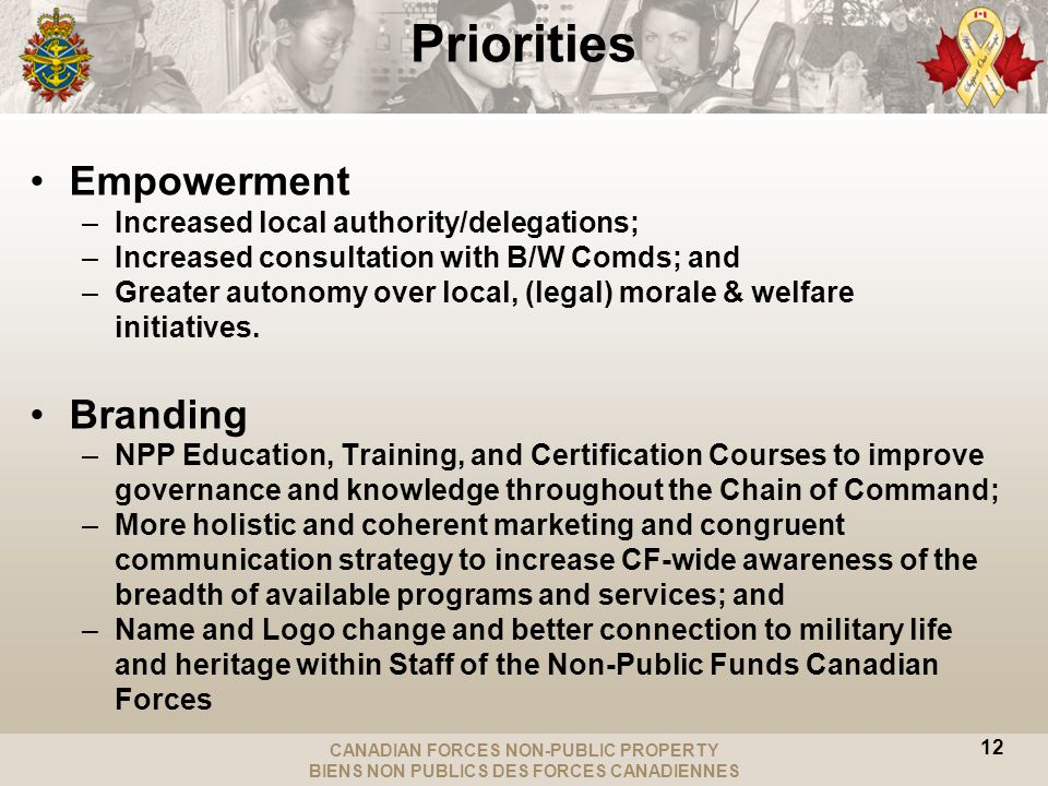 CANADIAN FORCES NON-PUBLIC PROPERTY BIENS NON PUBLICS DES FORCES CANADIENNES Empowerment –Increased local authority/delegations; –Increased consultation with B/W Comds; and –Greater autonomy over local, (legal) morale & welfare initiatives.