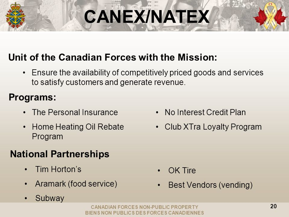 CANADIAN FORCES NON-PUBLIC PROPERTY BIENS NON PUBLICS DES FORCES CANADIENNES 20 CANEX/NATEX Unit of the Canadian Forces with the Mission: Ensure the availability of competitively priced goods and services to satisfy customers and generate revenue.