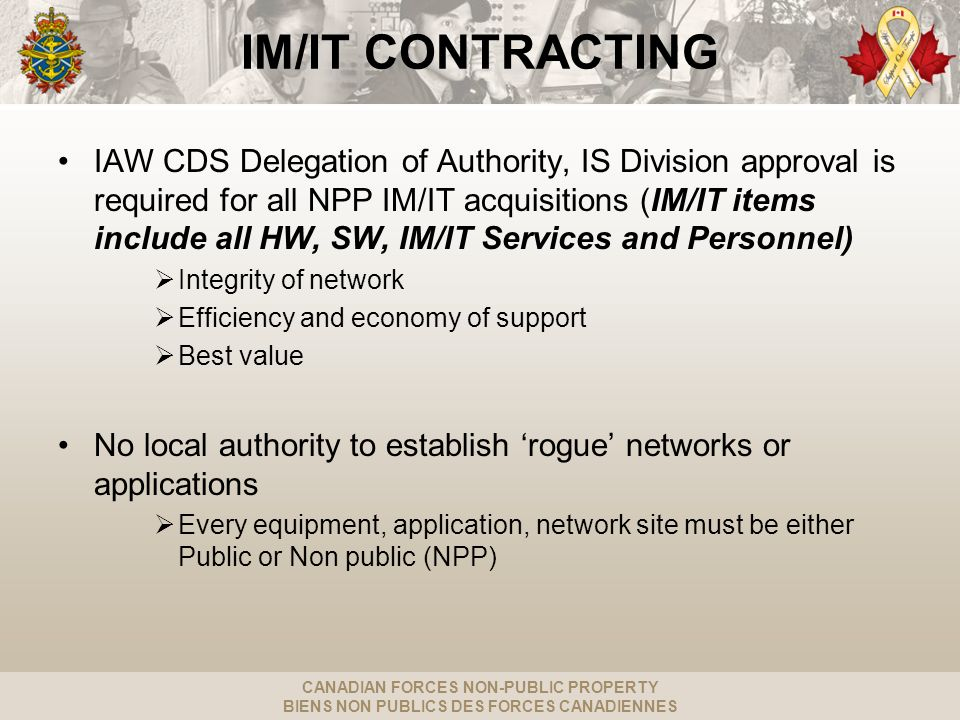 CANADIAN FORCES NON-PUBLIC PROPERTY BIENS NON PUBLICS DES FORCES CANADIENNES IM/IT CONTRACTING IAW CDS Delegation of Authority, IS Division approval is required for all NPP IM/IT acquisitions (IM/IT items include all HW, SW, IM/IT Services and Personnel) Integrity of network Efficiency and economy of support Best value No local authority to establish rogue networks or applications Every equipment, application, network site must be either Public or Non public (NPP)