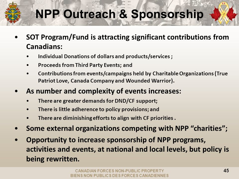 CANADIAN FORCES NON-PUBLIC PROPERTY BIENS NON PUBLICS DES FORCES CANADIENNES NPP Outreach & Sponsorship SOT Program/Fund is attracting significant contributions from Canadians: Individual Donations of dollars and products/services ; Proceeds from Third Party Events; and Contributions from events/campaigns held by Charitable Organizations (True Patriot Love, Canada Company and Wounded Warrior).