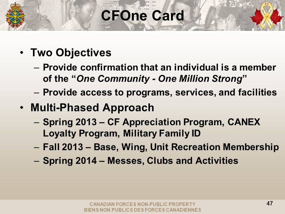 CANADIAN FORCES NON-PUBLIC PROPERTY BIENS NON PUBLICS DES FORCES CANADIENNES CFOne Card Two Objectives –Provide confirmation that an individual is a member of the One Community - One Million Strong –Provide access to programs, services, and facilities Multi-Phased Approach –Spring 2013 – CF Appreciation Program, CANEX Loyalty Program, Military Family ID –Fall 2013 – Base, Wing, Unit Recreation Membership –Spring 2014 – Messes, Clubs and Activities 47