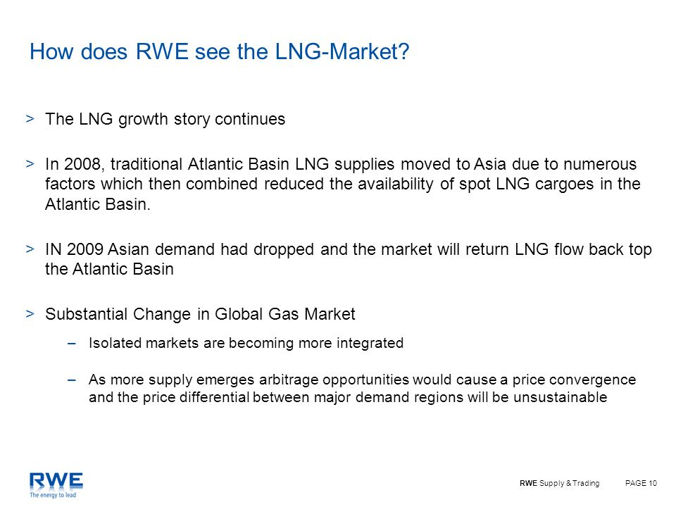 PAGE 10RWE Supply & Trading How does RWE see the LNG-Market? >The LNG growth story continues >In 2008, traditional Atlantic Basin LNG supplies moved t