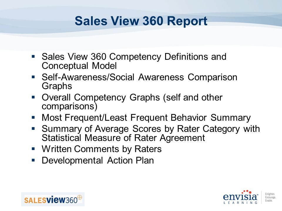 Sales View 360 Competency Definitions and Conceptual Model Self-Awareness/Social Awareness Comparison Graphs Overall Competency Graphs (self and other comparisons) Most Frequent/Least Frequent Behavior Summary Summary of Average Scores by Rater Category with Statistical Measure of Rater Agreement Written Comments by Raters Developmental Action Plan Sales View 360 Report