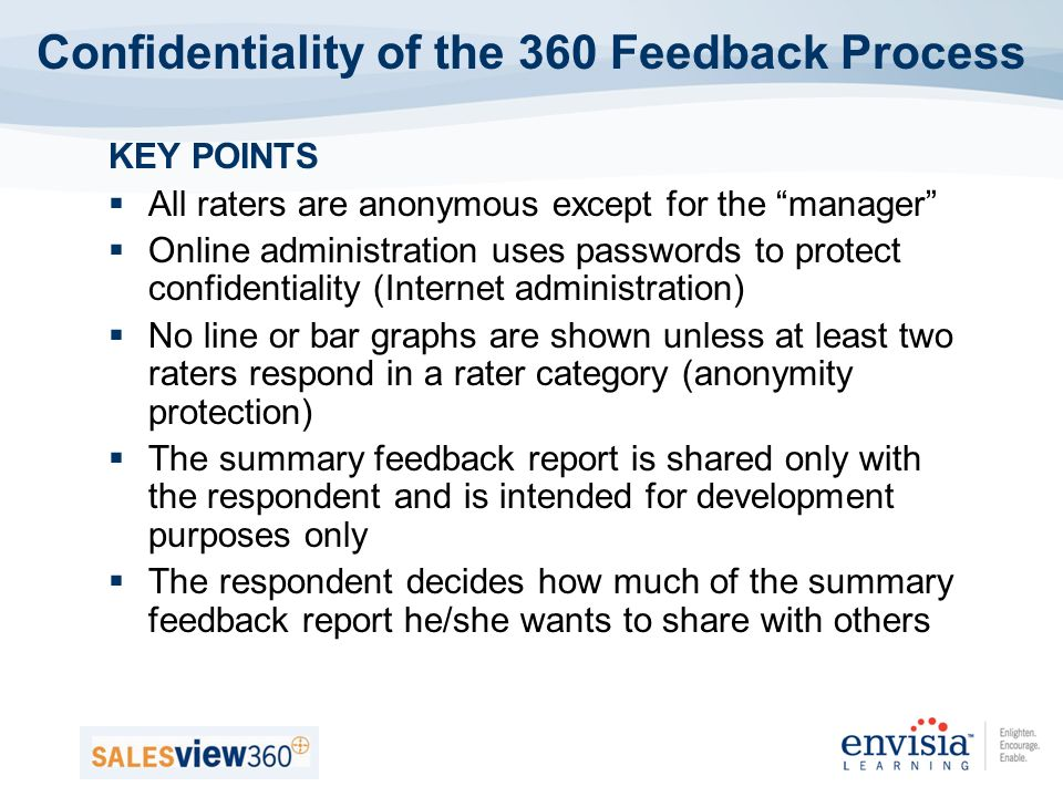 KEY POINTS All raters are anonymous except for the manager Online administration uses passwords to protect confidentiality (Internet administration) No line or bar graphs are shown unless at least two raters respond in a rater category (anonymity protection) The summary feedback report is shared only with the respondent and is intended for development purposes only The respondent decides how much of the summary feedback report he/she wants to share with others Confidentiality of the 360 Feedback Process