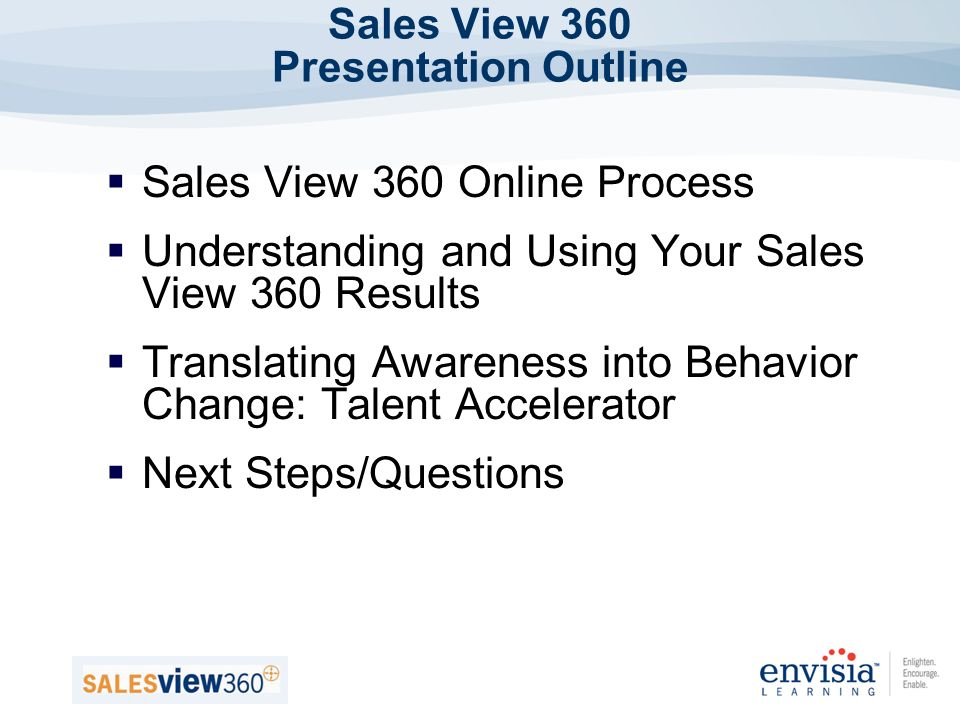 Sales View 360 Presentation Outline Sales View 360 Online Process Understanding and Using Your Sales View 360 Results Translating Awareness into Behavior Change: Talent Accelerator Next Steps/Questions