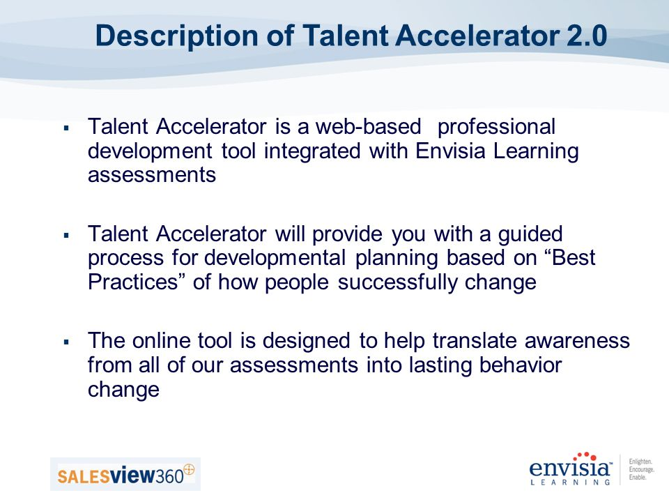 Talent Accelerator is a web-based professional development tool integrated with Envisia Learning assessments Talent Accelerator will provide you with a guided process for developmental planning based on Best Practices of how people successfully change The online tool is designed to help translate awareness from all of our assessments into lasting behavior change Description of Talent Accelerator 2.0