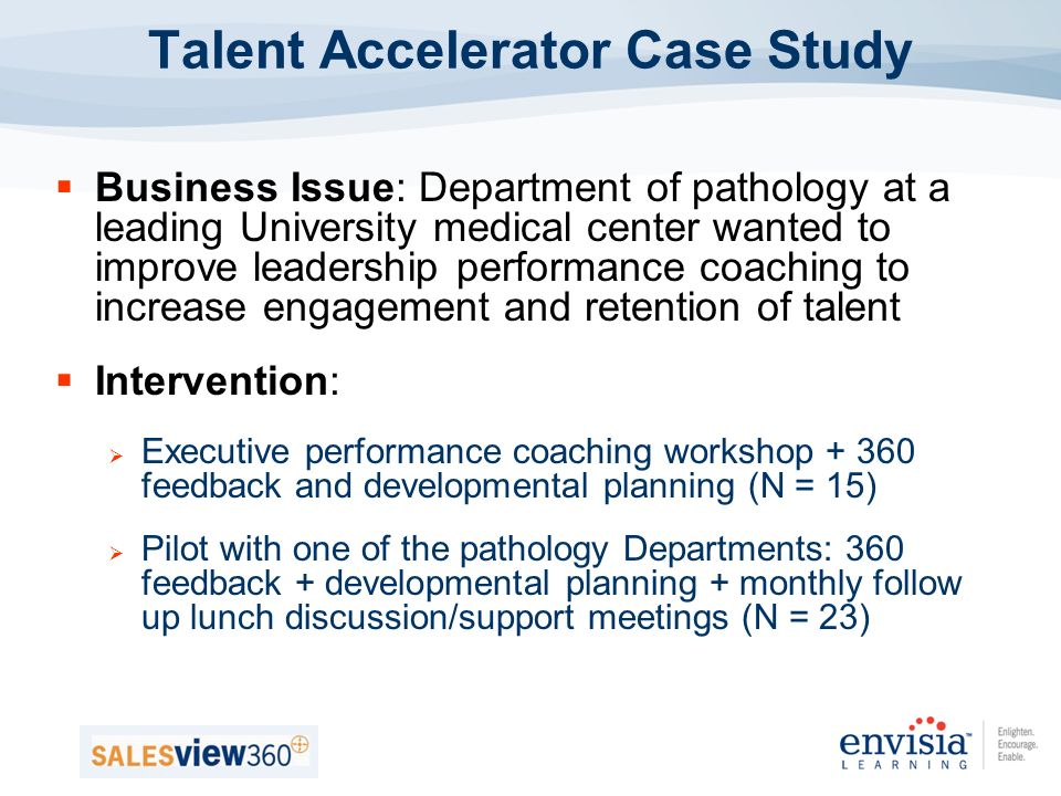 Business Issue: Department of pathology at a leading University medical center wanted to improve leadership performance coaching to increase engagement and retention of talent Intervention: Executive performance coaching workshop + 360 feedback and developmental planning (N = 15) Pilot with one of the pathology Departments: 360 feedback + developmental planning + monthly follow up lunch discussion/support meetings (N = 23) Talent Accelerator Case Study